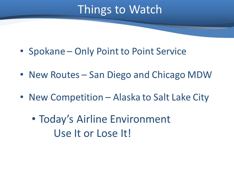 Things to Watch Spokane – Only Point to Point Service New Routes – San Diego and Chicago MDW New Competition – Alaska to Salt Lake City Todays Airline Environment Use It or Lose It!