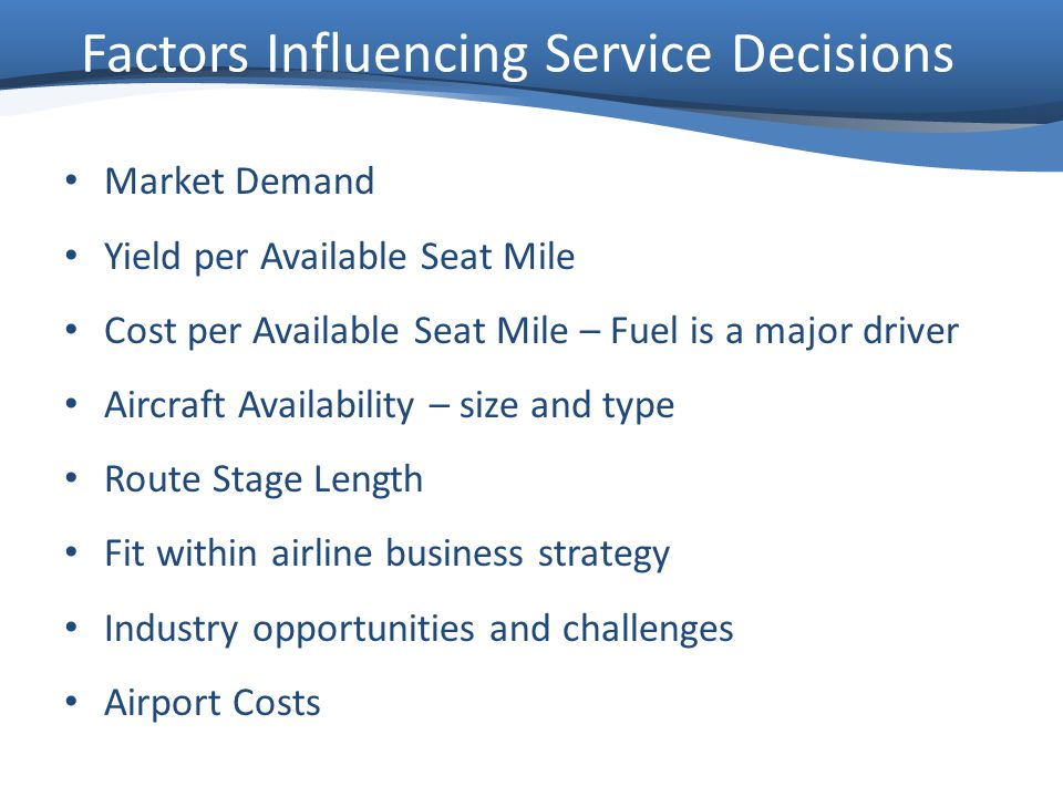Market Demand Yield per Available Seat Mile Cost per Available Seat Mile – Fuel is a major driver Aircraft Availability – size and type Route Stage Length Fit within airline business strategy Industry opportunities and challenges Airport Costs Factors Influencing Service Decisions