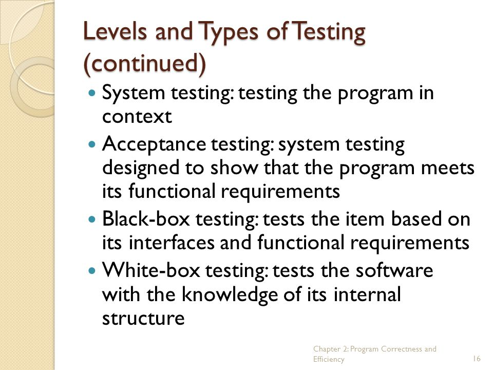 Chapter 2: Program Correctness and Efficiency16 Levels and Types of Testing (continued) System testing: testing the program in context Acceptance test