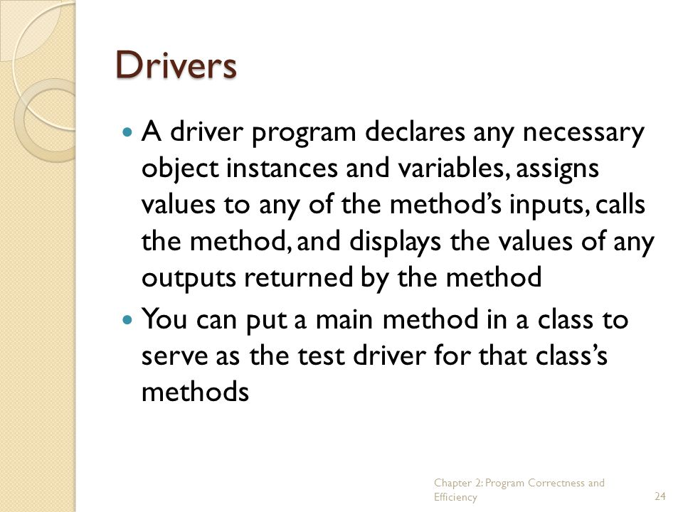 Chapter 2: Program Correctness and Efficiency24 Drivers A driver program declares any necessary object instances and variables, assigns values to any