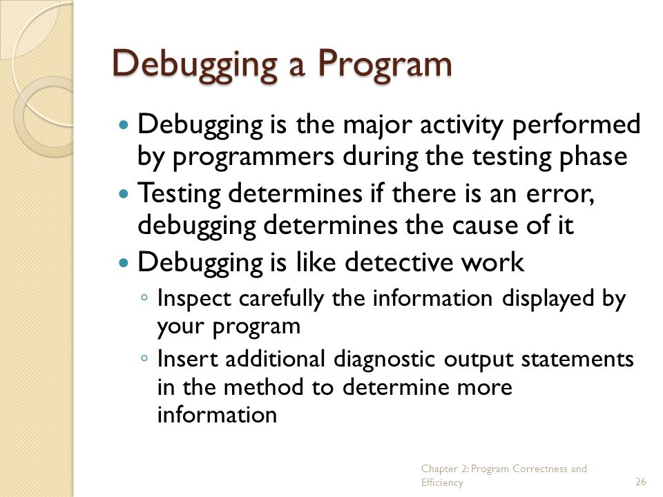 Chapter 2: Program Correctness and Efficiency26 Debugging a Program Debugging is the major activity performed by programmers during the testing phase