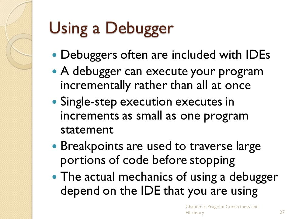 Chapter 2: Program Correctness and Efficiency27 Using a Debugger Debuggers often are included with IDEs A debugger can execute your program incrementa