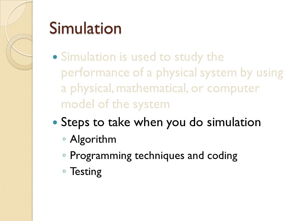Simulation Simulation is used to study the performance of a physical system by using a physical, mathematical, or computer model of the system Steps t