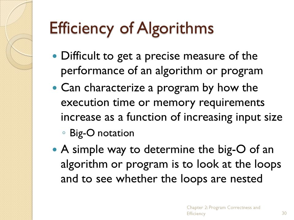 Chapter 2: Program Correctness and Efficiency30 Efficiency of Algorithms Difficult to get a precise measure of the performance of an algorithm or prog