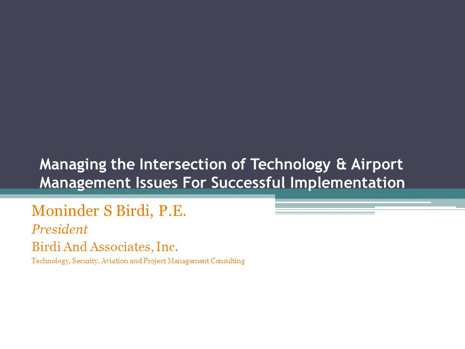 Managing the Intersection of Technology & Airport Management Issues For Successful Implementation Moninder S Birdi, P.E.