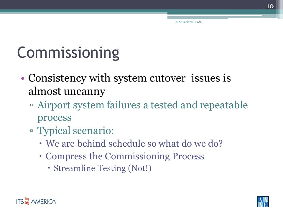 Commissioning Consistency with system cutover issues is almost uncanny Airport system failures a tested and repeatable process Typical scenario: We are behind schedule so what do we do.
