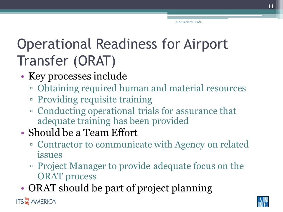 Operational Readiness for Airport Transfer (ORAT) Key processes include Obtaining required human and material resources Providing requisite training Conducting operational trials for assurance that adequate training has been provided Should be a Team Effort Contractor to communicate with Agency on related issues Project Manager to provide adequate focus on the ORAT process ORAT should be part of project planning Moninder S Birdi 11