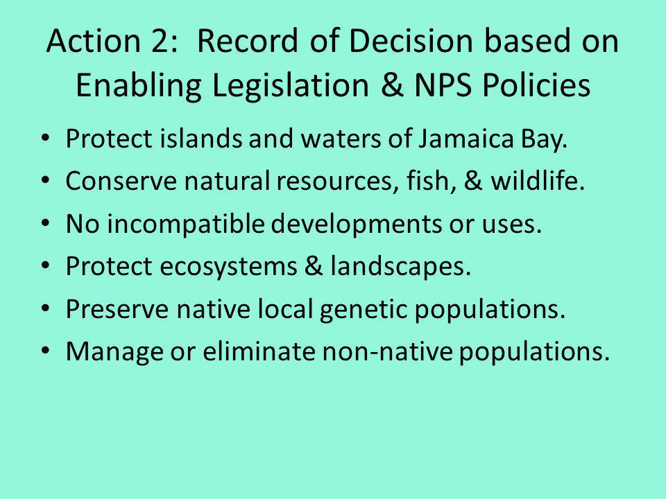 Action 2: Record of Decision based on Enabling Legislation & NPS Policies Protect islands and waters of Jamaica Bay. Conserve natural resources, fish,