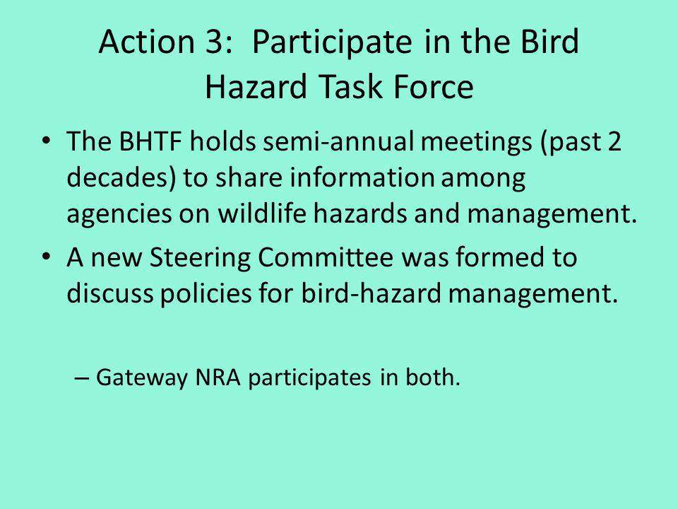 Action 3: Participate in the Bird Hazard Task Force The BHTF holds semi-annual meetings (past 2 decades) to share information among agencies on wildlife hazards and management.