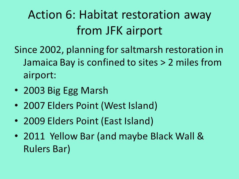 Action 6: Habitat restoration away from JFK airport Since 2002, planning for saltmarsh restoration in Jamaica Bay is confined to sites > 2 miles from airport: 2003 Big Egg Marsh 2007 Elders Point (West Island) 2009 Elders Point (East Island) 2011 Yellow Bar (and maybe Black Wall & Rulers Bar)