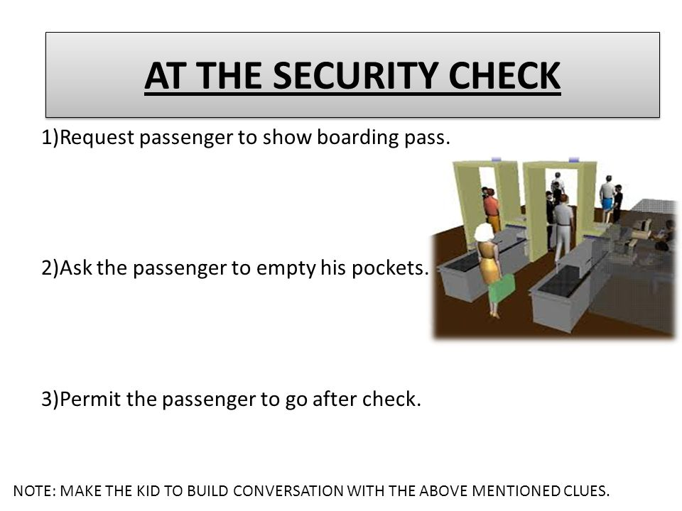 1)Request passenger to show boarding pass. 2)Ask the passenger to empty his pockets. 3)Permit the passenger to go after check. AT THE SECURITY CHECK N