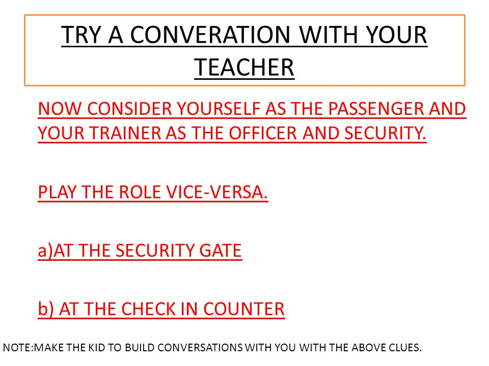 TRY A CONVERATION WITH YOUR TEACHER NOTE:MAKE THE KID TO BUILD CONVERSATIONS WITH YOU WITH THE ABOVE CLUES. NOW CONSIDER YOURSELF AS THE PASSENGER AND