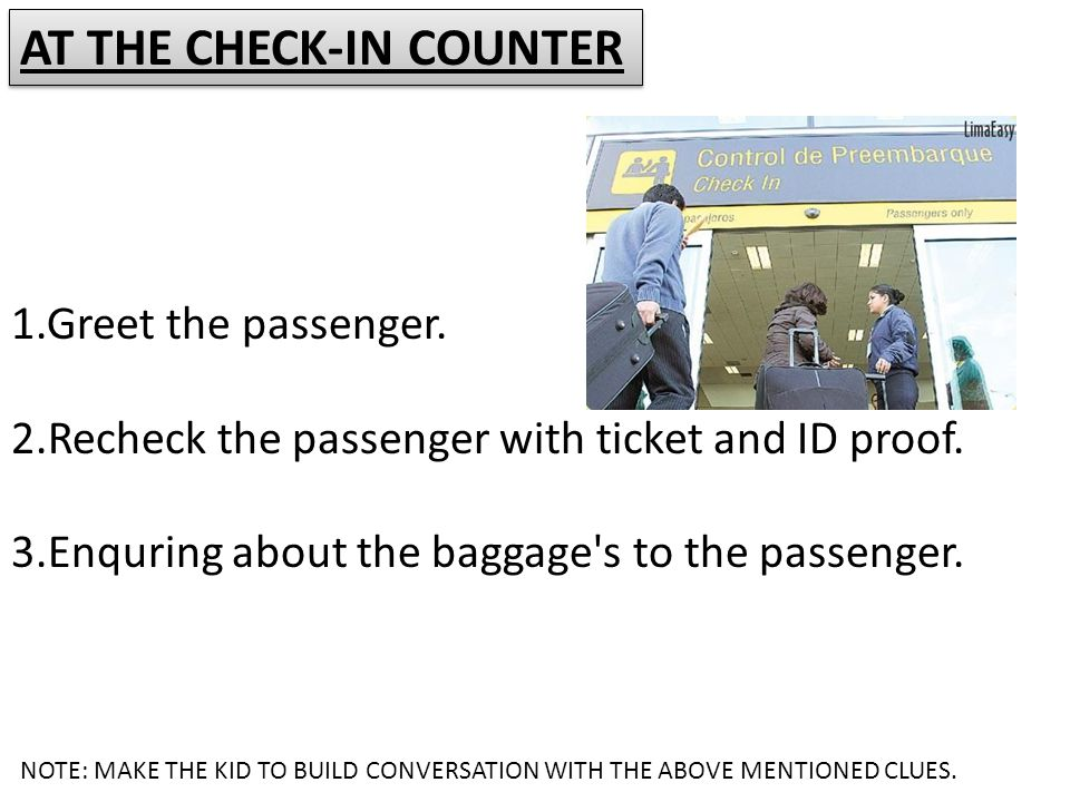 1.Greet the passenger. 2.Recheck the passenger with ticket and ID proof. 3.Enquring about the baggage's to the passenger. AT THE CHECK-IN COUNTER NOTE