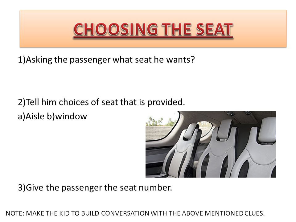 1)Asking the passenger what seat he wants? 2)Tell him choices of seat that is provided. a)Aisle b)window 3)Give the passenger the seat number. NOTE: M