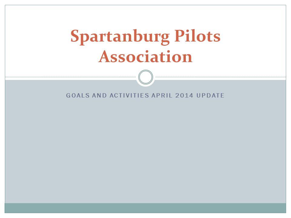 GOALS AND ACTIVITIES APRIL 2014 UPDATE Spartanburg Pilots Association