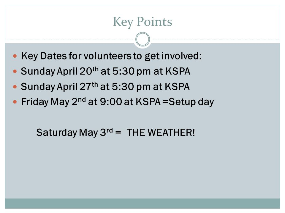 Key Points Key Dates for volunteers to get involved: Sunday April 20 th at 5:30 pm at KSPA Sunday April 27 th at 5:30 pm at KSPA Friday May 2 nd at 9:00 at KSPA =Setup day Saturday May 3 rd = THE WEATHER!