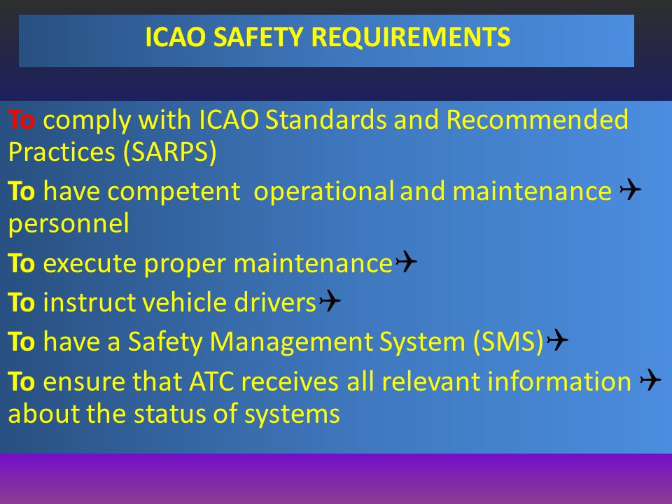 ICAO SAFETY REQUIREMENTS To comply with ICAO Standards and Recommended Practices (SARPS) QTo have competent operational and maintenance personnel QTo