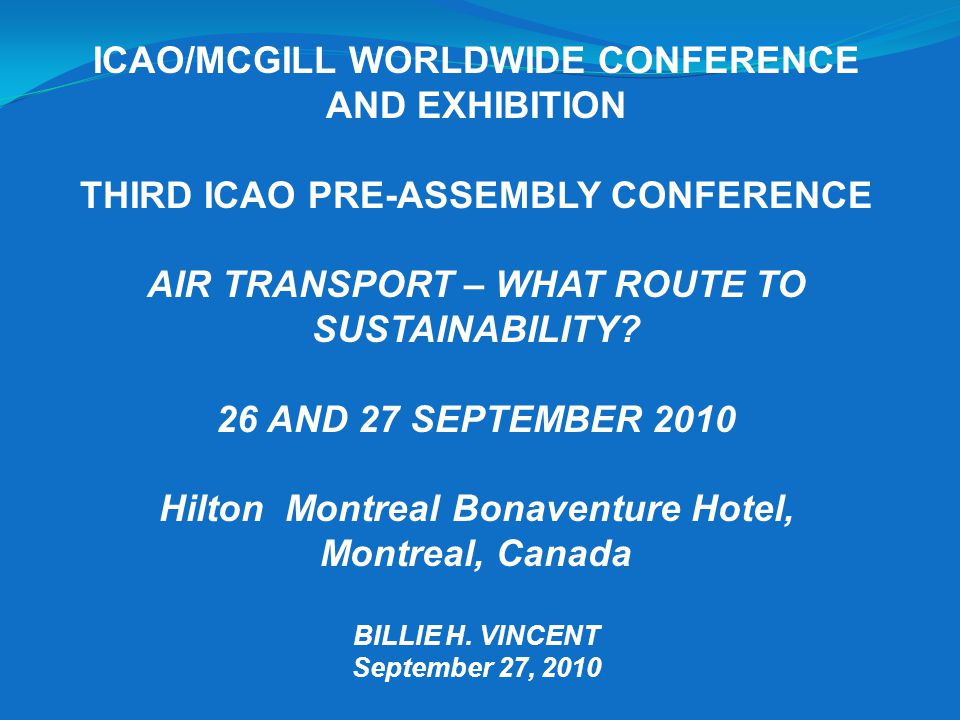 ICAO/MCGILL WORLDWIDE CONFERENCE AND EXHIBITION THIRD ICAO PRE-ASSEMBLY CONFERENCE AIR TRANSPORT – WHAT ROUTE TO SUSTAINABILITY.