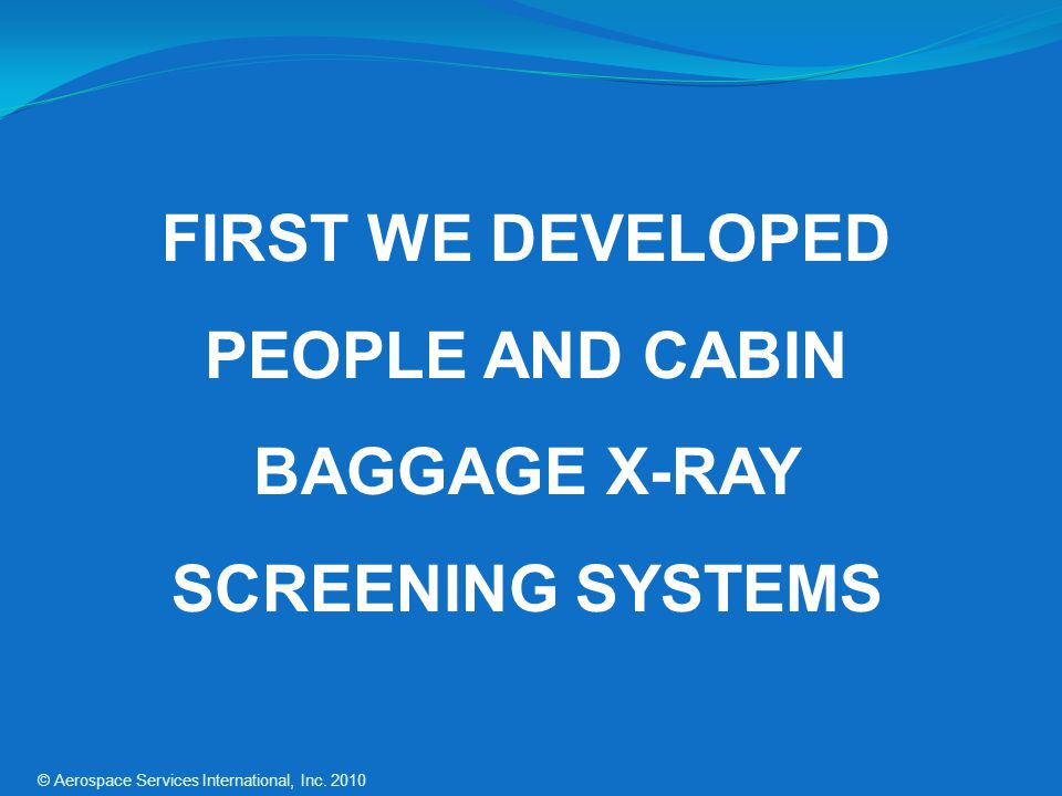 FIRST WE DEVELOPED PEOPLE AND CABIN BAGGAGE X-RAY SCREENING SYSTEMS © Aerospace Services International, Inc.