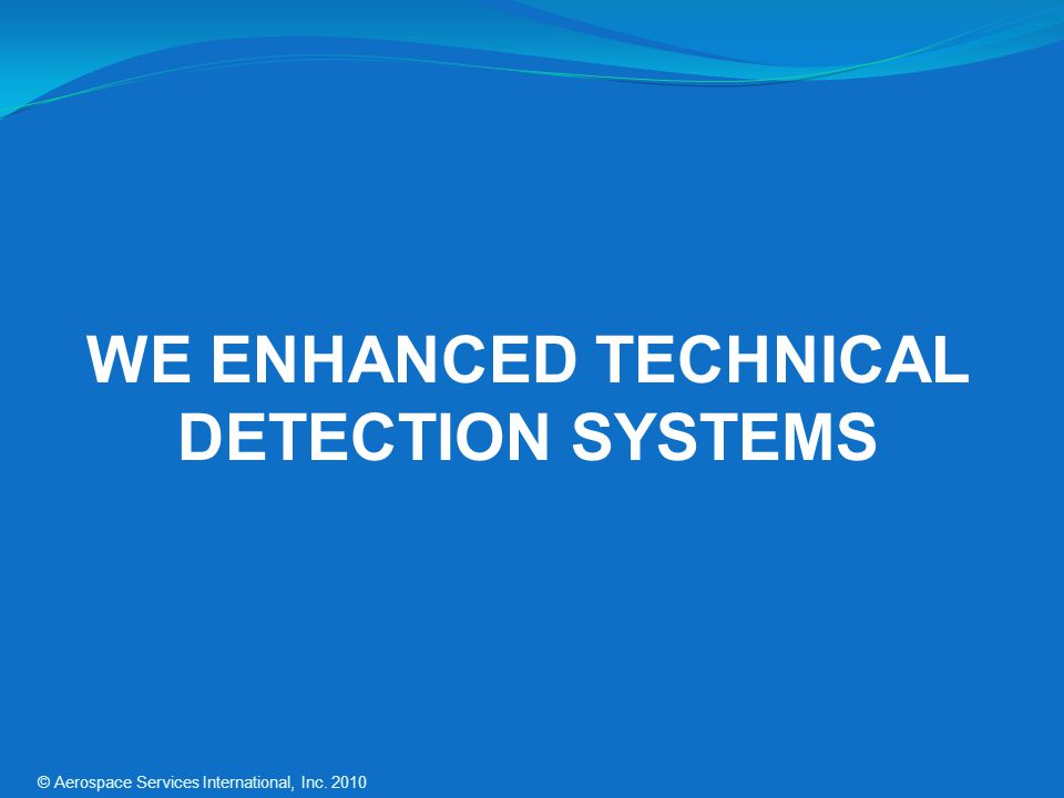 WE ENHANCED TECHNICAL DETECTION SYSTEMS © Aerospace Services International, Inc. 2010