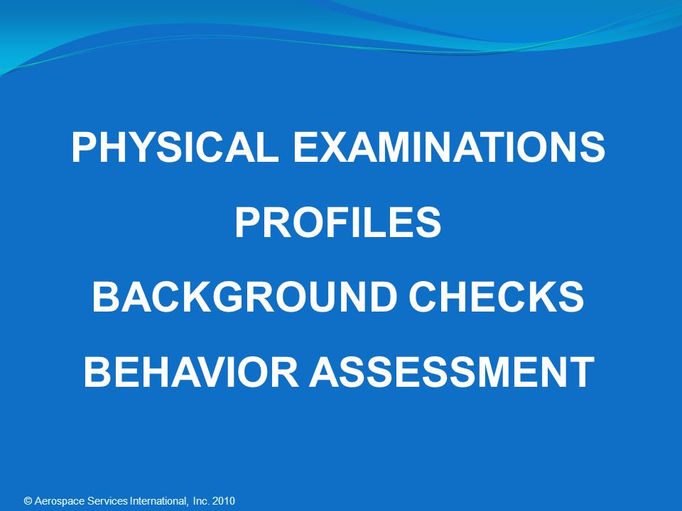 PHYSICAL EXAMINATIONS PROFILES BACKGROUND CHECKS BEHAVIOR ASSESSMENT © Aerospace Services International, Inc.