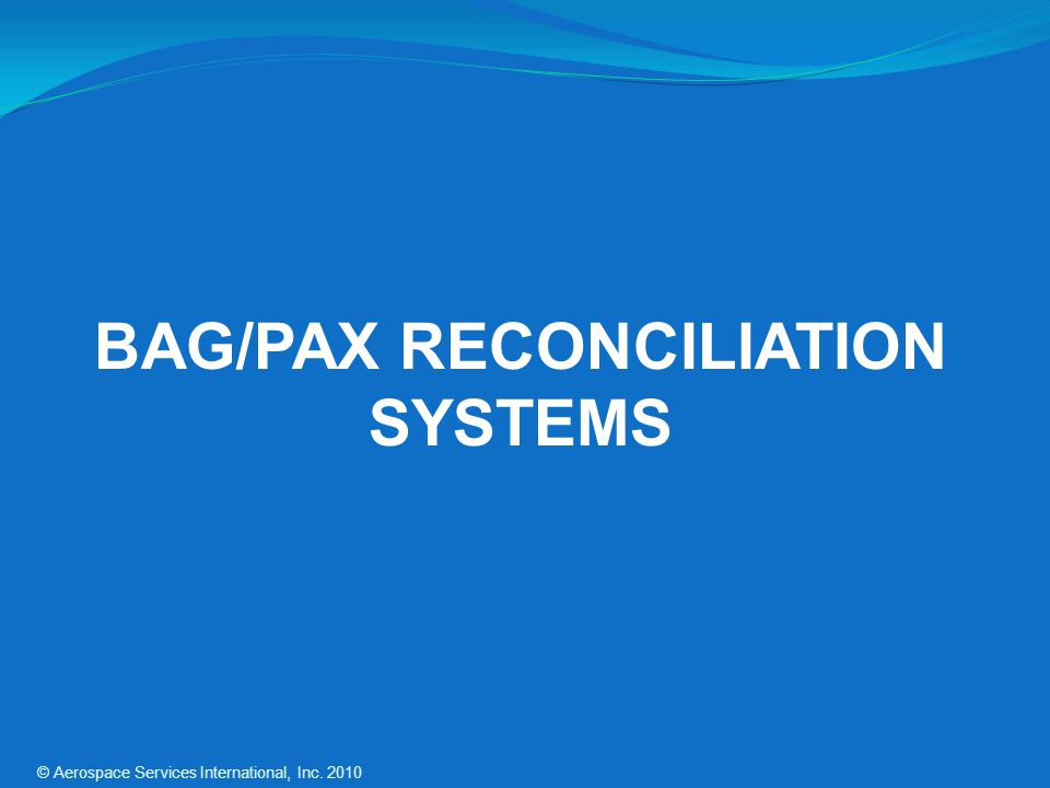 BAG/PAX RECONCILIATION SYSTEMS © Aerospace Services International, Inc. 2010