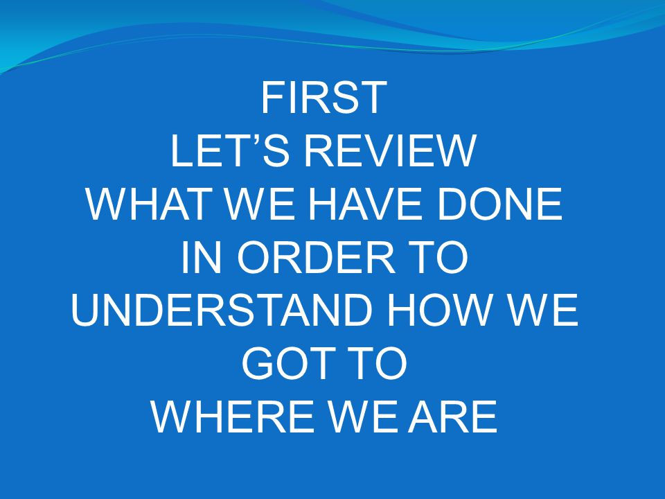 FIRST LETS REVIEW WHAT WE HAVE DONE IN ORDER TO UNDERSTAND HOW WE GOT TO WHERE WE ARE