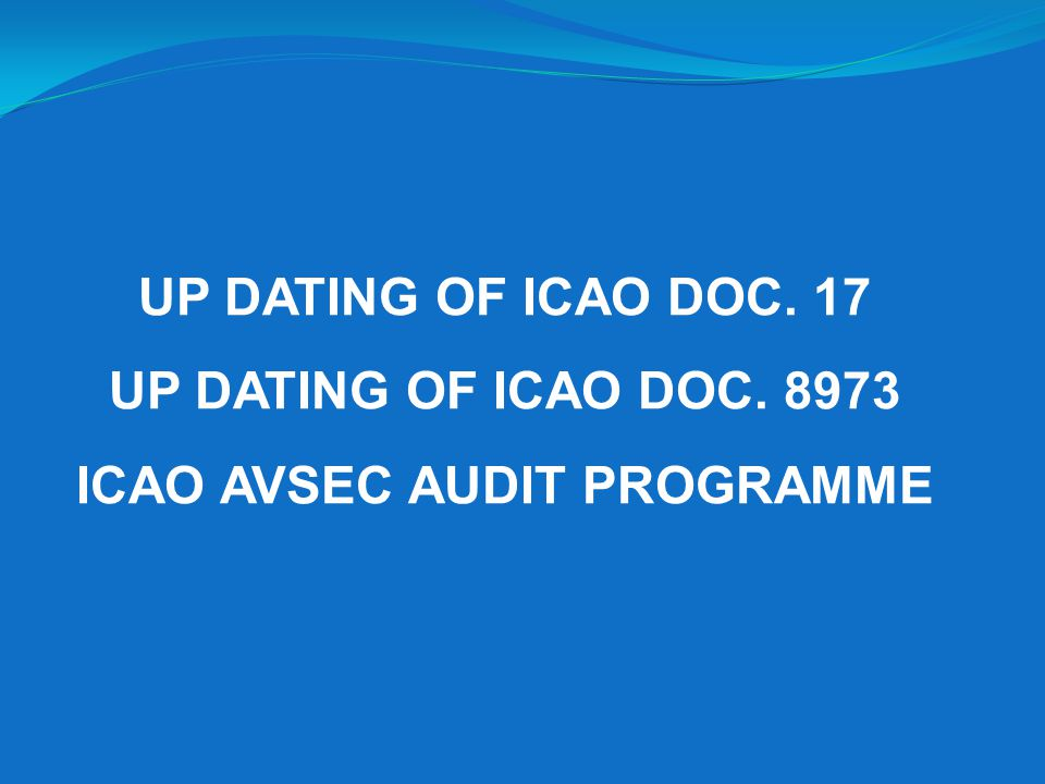 UP DATING OF ICAO DOC. 17 UP DATING OF ICAO DOC. 8973 ICAO AVSEC AUDIT PROGRAMME