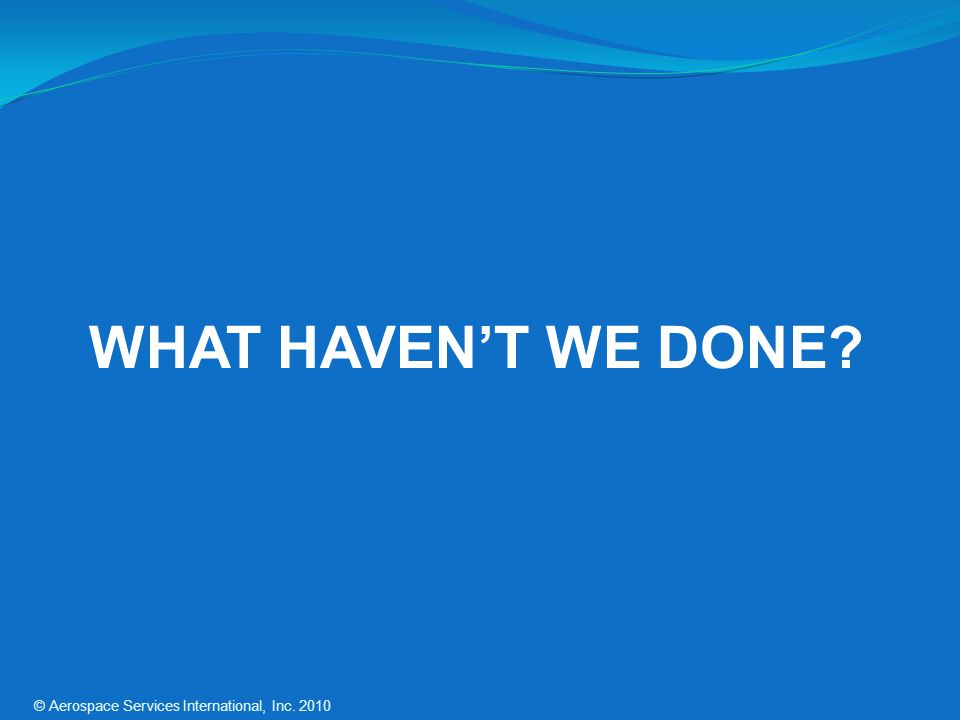 WHAT HAVENT WE DONE? © Aerospace Services International, Inc. 2010