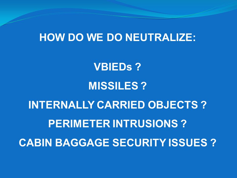 HOW DO WE DO NEUTRALIZE: VBIEDs .MISSILES . INTERNALLY CARRIED OBJECTS .
