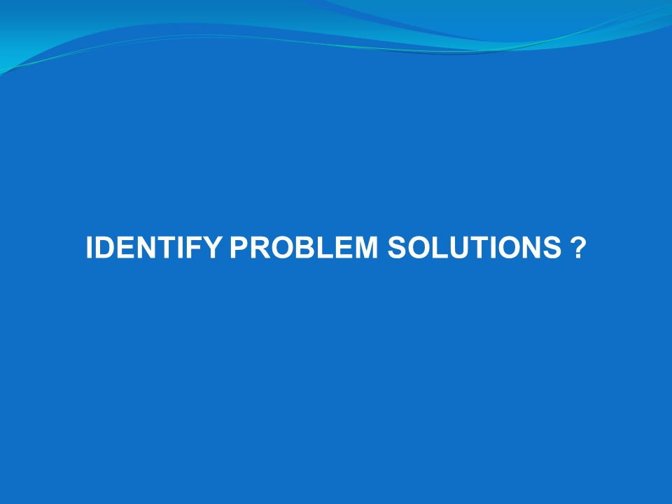 IDENTIFY PROBLEM SOLUTIONS ?
