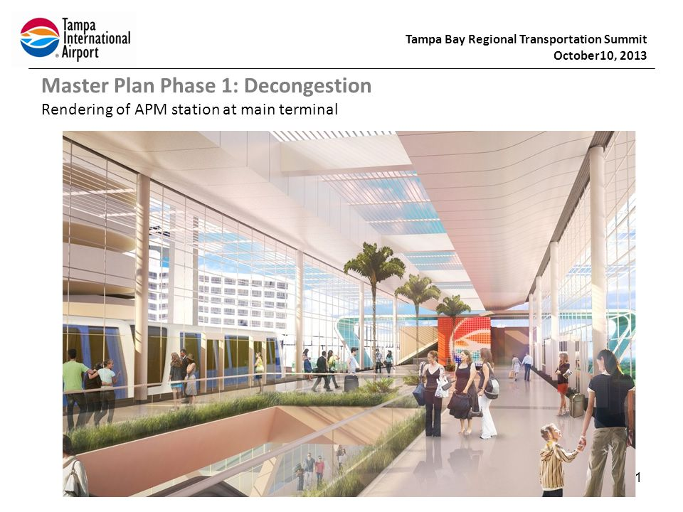 Tampa Bay Regional Transportation Summit October10, 2013 11 Master Plan Phase 1: Decongestion Rendering of APM station at main terminal