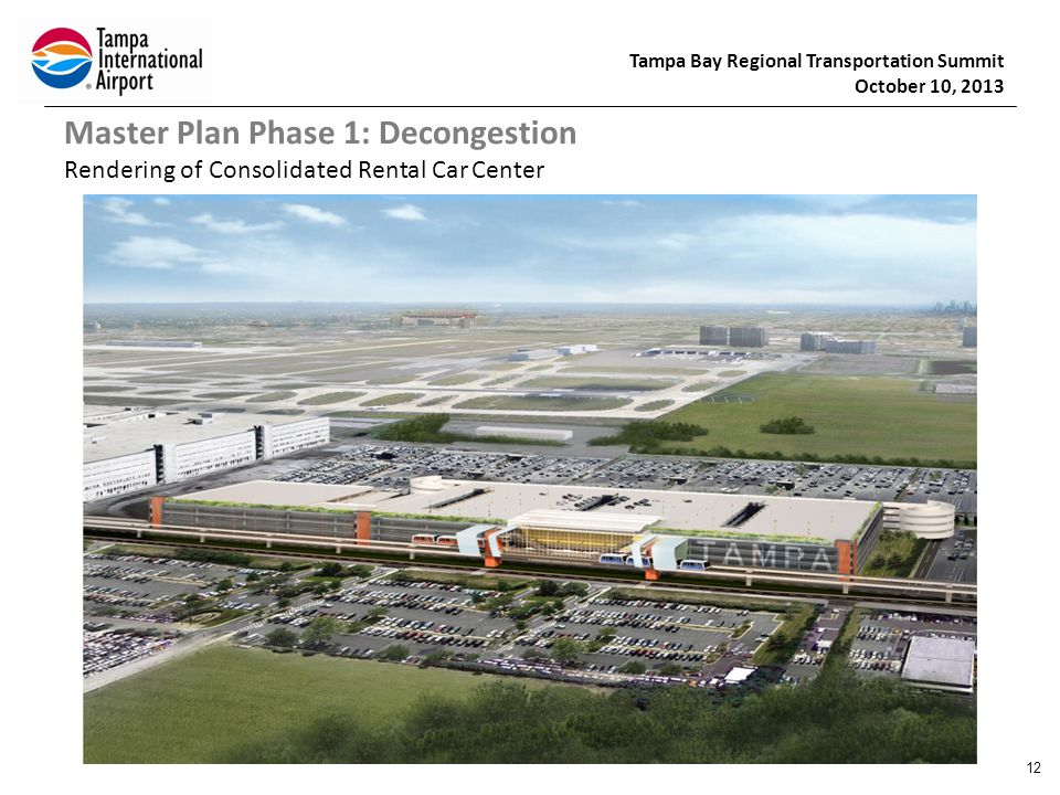 Tampa Bay Regional Transportation Summit October 10, 2013 Master Plan Phase 1: Decongestion Rendering of Consolidated Rental Car Center 12