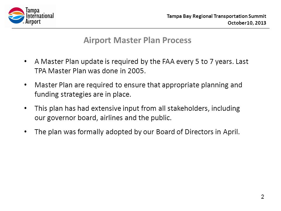 Tampa Bay Regional Transportation Summit October10, 2013 2 Airport Master Plan Process A Master Plan update is required by the FAA every 5 to 7 years.