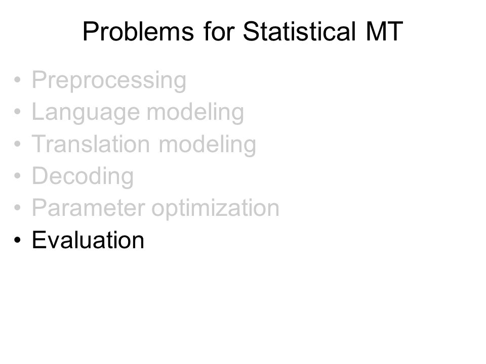Problems for Statistical MT Preprocessing Language modeling Translation modeling Decoding Parameter optimization Evaluation