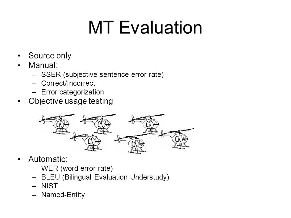 MT Evaluation Source only Manual: –SSER (subjective sentence error rate) –Correct/Incorrect –Error categorization Objective usage testing Automatic: –
