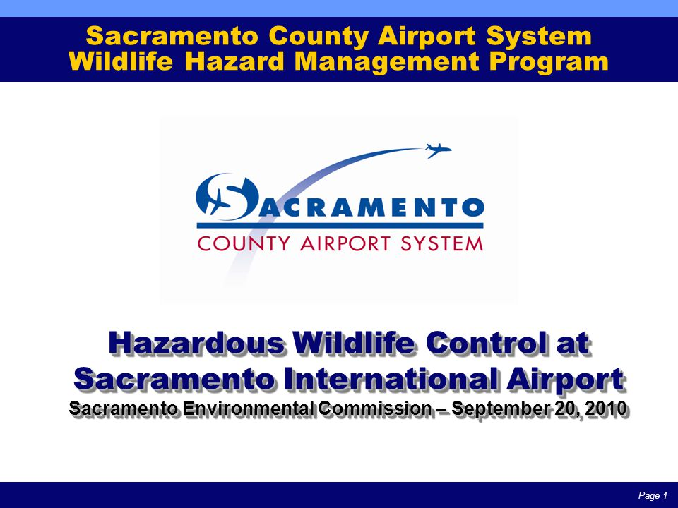Page 1 Sacramento County Airport System Wildlife Hazard Management Program Hazardous Wildlife Control at Sacramento International Airport Sacramento Environmental Commission – September 20, 2010 Hazardous Wildlife Control at Sacramento International Airport Sacramento Environmental Commission – September 20, 2010