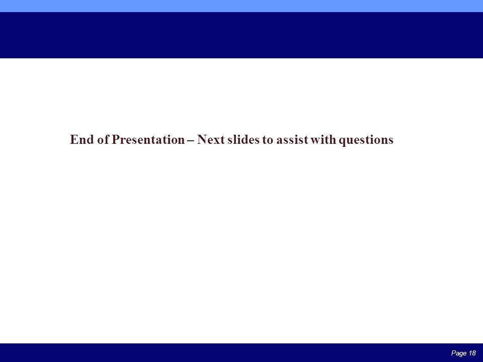 Page 18 End of Presentation – Next slides to assist with questions