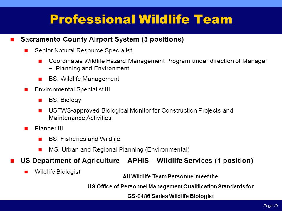 Page 19 Professional Wildlife Team All Wildlife Team Personnel meet the US Office of Personnel Management Qualification Standards for GS-0486 Series Wildlife Biologist Sacramento County Airport System (3 positions) Senior Natural Resource Specialist Coordinates Wildlife Hazard Management Program under direction of Manager – Planning and Environment BS, Wildlife Management Environmental Specialist III BS, Biology USFWS-approved Biological Monitor for Construction Projects and Maintenance Activities Planner III BS, Fisheries and Wildlife MS, Urban and Regional Planning (Environmental) US Department of Agriculture – APHIS – Wildlife Services (1 position) Wildlife Biologist