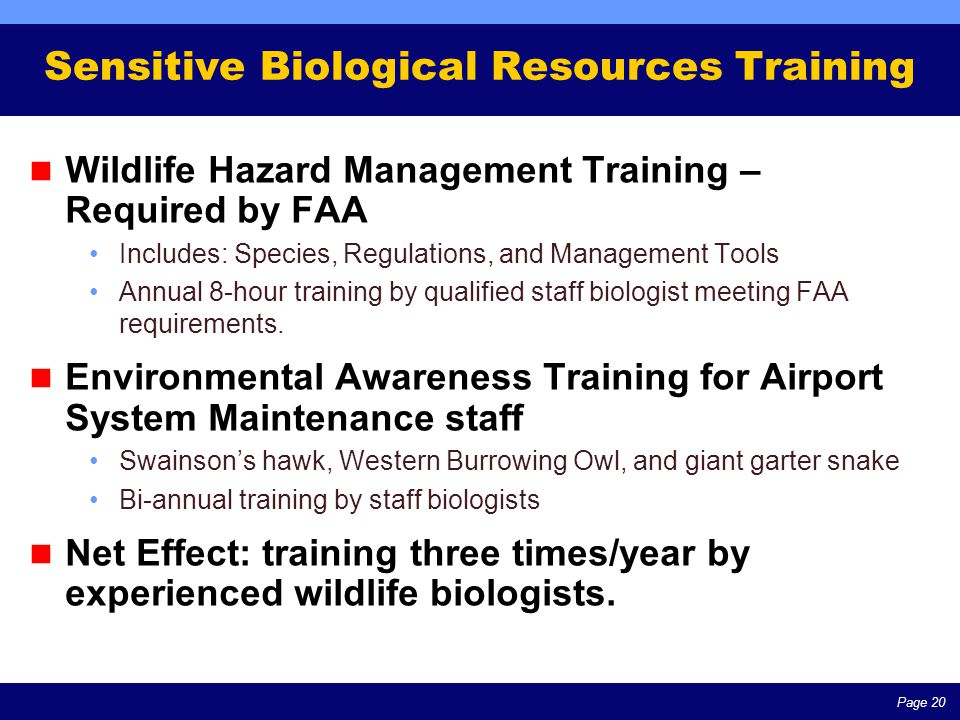 Page 20 Sensitive Biological Resources Training Wildlife Hazard Management Training – Required by FAA Includes: Species, Regulations, and Management Tools Annual 8-hour training by qualified staff biologist meeting FAA requirements.