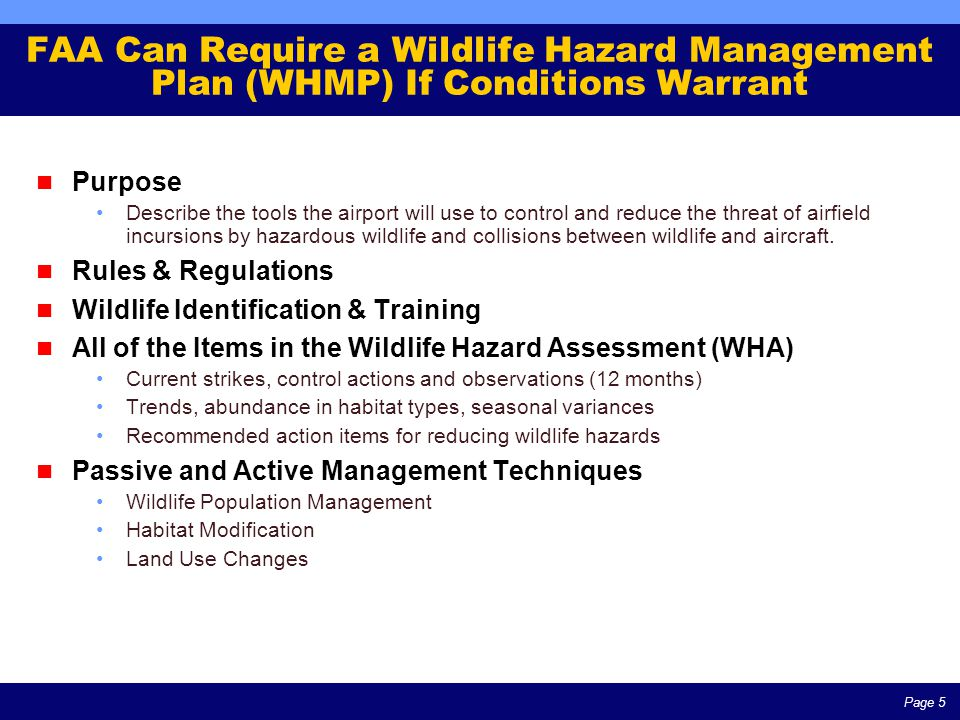 Page 5 FAA Can Require a Wildlife Hazard Management Plan (WHMP) If Conditions Warrant Purpose Describe the tools the airport will use to control and reduce the threat of airfield incursions by hazardous wildlife and collisions between wildlife and aircraft.