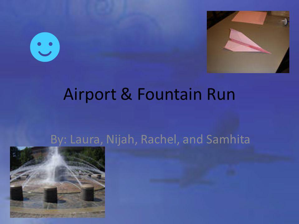 Airport & Fountain Run By: Laura, Nijah, Rachel, and Samhita