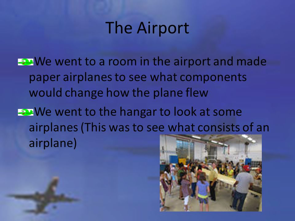The Airport We went to a room in the airport and made paper airplanes to see what components would change how the plane flew We went to the hangar to look at some airplanes (This was to see what consists of an airplane)