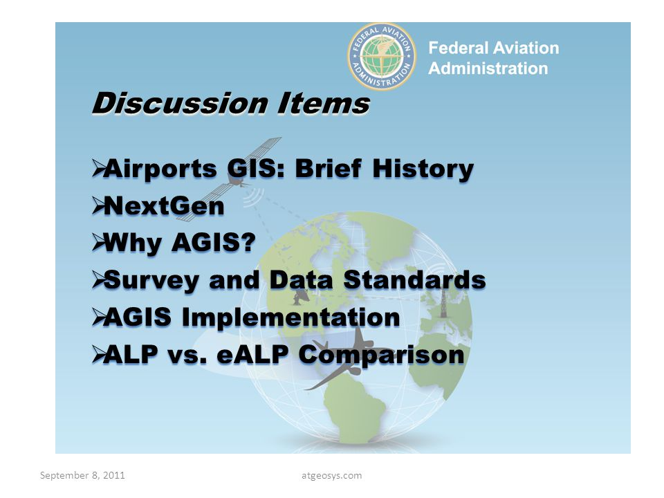 AGIS History No FAA standards for GIS No FAA standards for GIS Disparity in data management techniques Disparity in data management techniques No common coordinate system No common coordinate system Large volumes of spatial data in paper form Large volumes of spatial data in paper form No common data format No common data format Many airports with no spatial data management system in place Many airports with no spatial data management system in place Need for a standardized data collection and management system Need for a standardized data collection and management system September 8, 2011Atgeosys.com