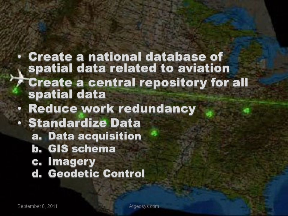 Survey Standards FAA AC 150/5300-16,-17,-18 & soon to be -19 FAA AC 150/5300-16,-17,-18 & soon to be -19 Geodetic Control – PACS & SACS Geodetic Control – PACS & SACS Imagery and Ground Surveys Imagery and Ground Surveys a.Statement of Work (SOW) b.FAA & NGS review of SOW c.Perform field work – data collection d.Testing of Survey data prior to submittal e.FAA & NGS data review & acceptance Handheld Mapping Grade GPS Handheld Mapping Grade GPS Remote Sensing Remote Sensing September 8, 2011Atgeosys.com