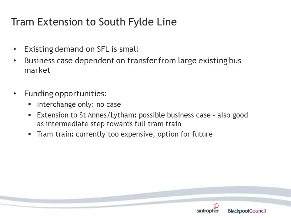 Tram Extension to South Fylde Line Existing demand on SFL is small Business case dependent on transfer from large existing bus market Funding opportunities: Interchange only: no case Extension to St Annes/Lytham: possible business case – also good as intermediate step towards full tram train Tram train: currently too expensive, option for future