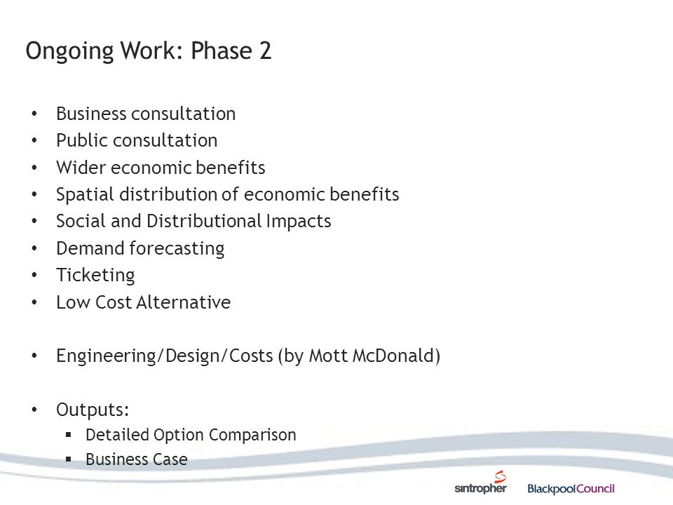 Ongoing Work: Phase 2 Business consultation Public consultation Wider economic benefits Spatial distribution of economic benefits Social and Distributional Impacts Demand forecasting Ticketing Low Cost Alternative Engineering/Design/Costs (by Mott McDonald) Outputs: Detailed Option Comparison Business Case