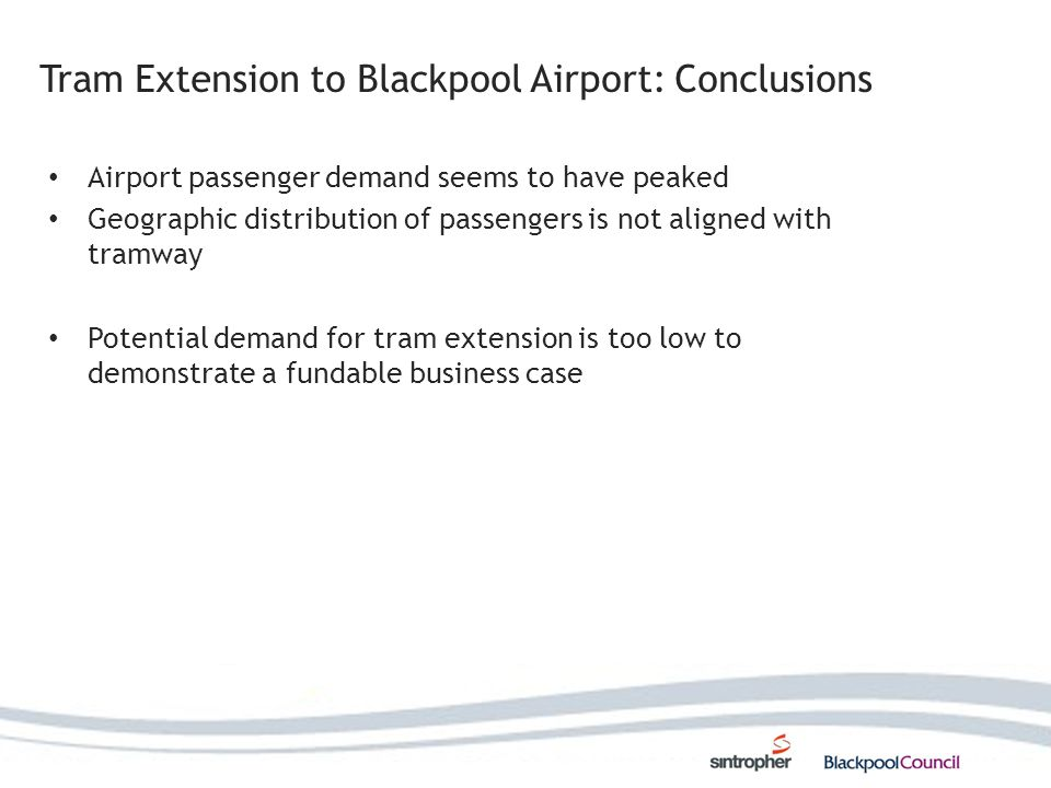 Tram Extension to Blackpool Airport: Conclusions Airport passenger demand seems to have peaked Geographic distribution of passengers is not aligned with tramway Potential demand for tram extension is too low to demonstrate a fundable business case