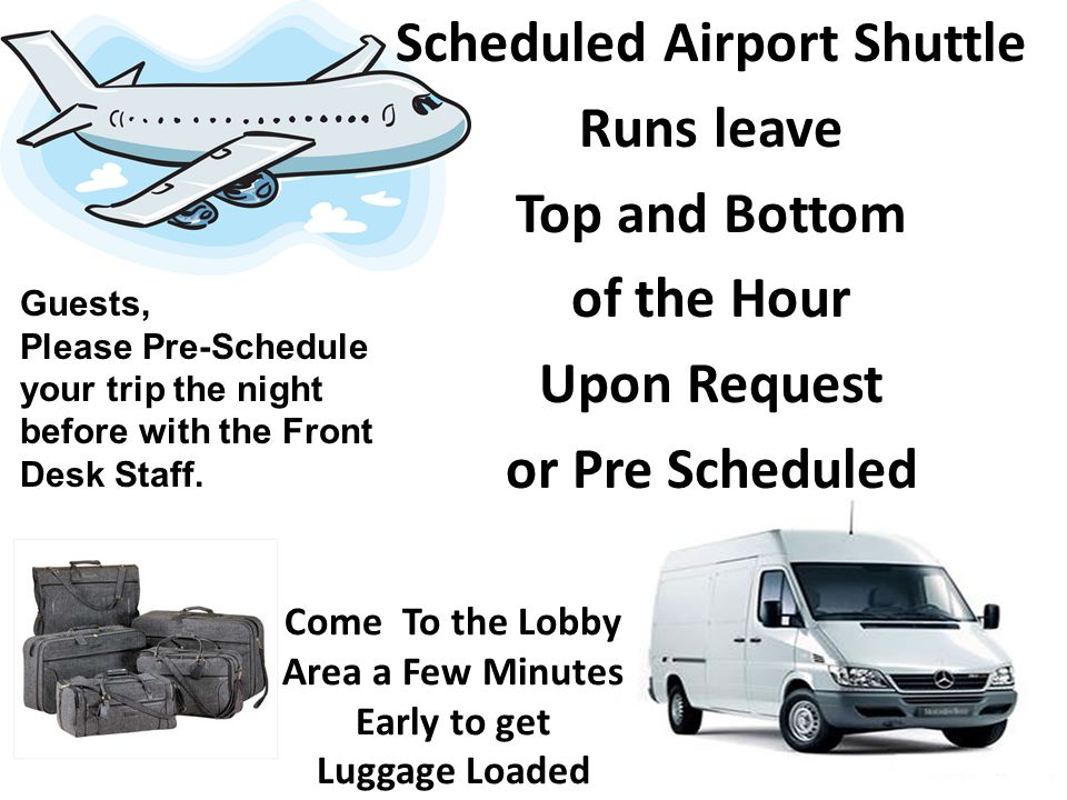 Come To the Lobby Area a Few Minutes Early to get Luggage Loaded Scheduled Airport Shuttle Runs leave Top and Bottom of the Hour Upon Request or Pre S