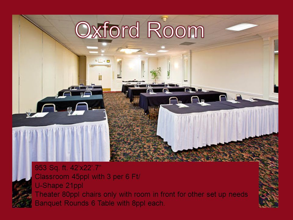 953 Sq. ft. 42x22.7 Classroom 45ppl with 3 per 6 Ft/ U-Shape 21ppl Theater 80ppl chairs only with room in front for other set up needs Banquet Rounds